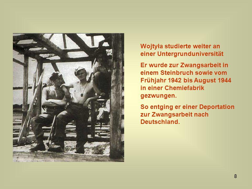 8 Wojtyła studierte weiter an einer Untergrunduniversität Er wurde zur Zwangsarbeit in einem Steinbruch sowie vom Frühjahr 1942 bis August 1944 in ein