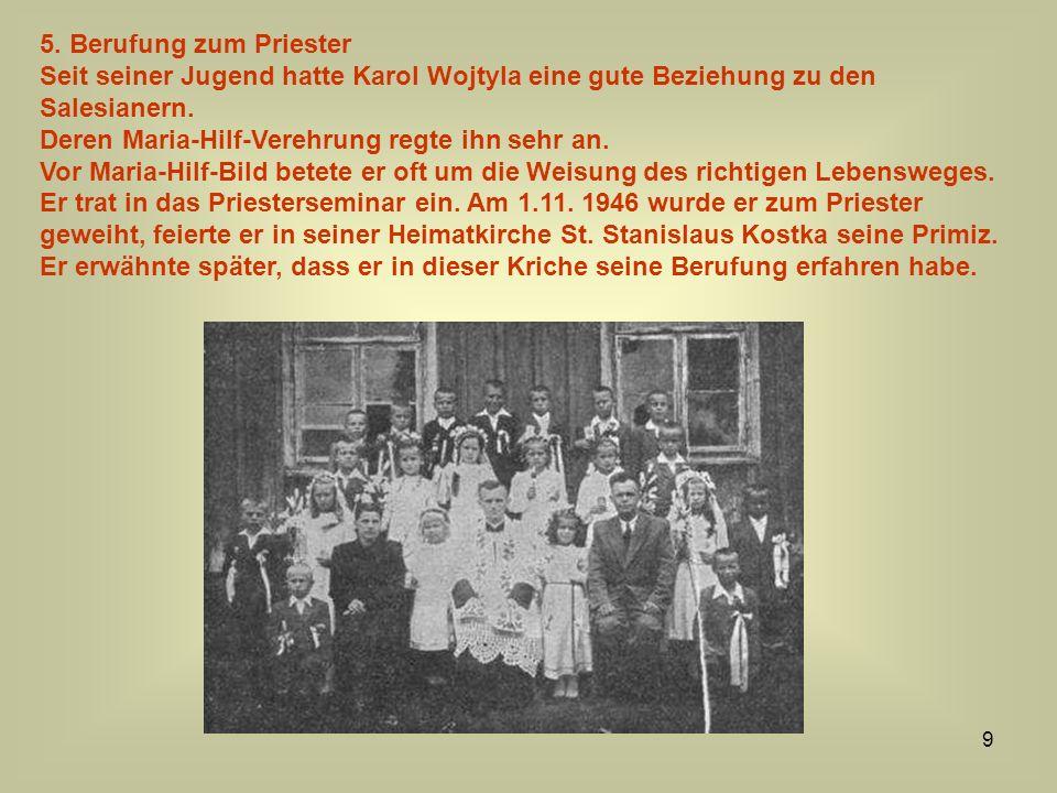 9 5. Berufung zum Priester Seit seiner Jugend hatte Karol Wojtyla eine gute Beziehung zu den Salesianern. Deren Maria-Hilf-Verehrung regte ihn sehr an