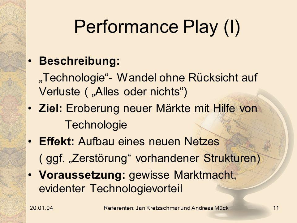 20.01.04Referenten: Jan Kretzschmar und Andreas Mück11 Performance Play (I) Beschreibung: Technologie- Wandel ohne Rücksicht auf Verluste ( Alles oder nichts) Ziel: Eroberung neuer Märkte mit Hilfe von Technologie Effekt: Aufbau eines neuen Netzes ( ggf.