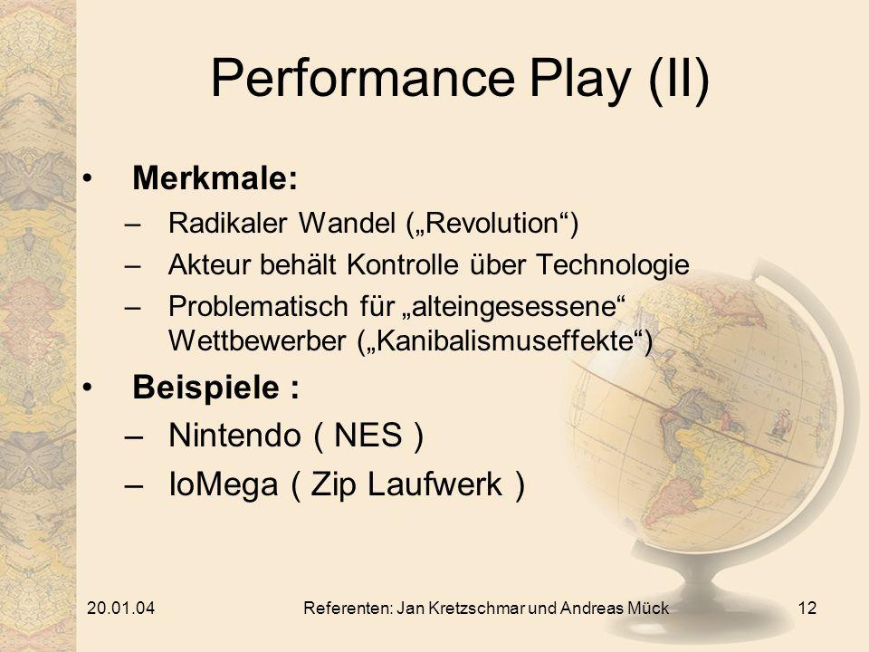 20.01.04Referenten: Jan Kretzschmar und Andreas Mück12 Performance Play (II) Merkmale: –Radikaler Wandel (Revolution) –Akteur behält Kontrolle über Technologie –Problematisch für alteingesessene Wettbewerber (Kanibalismuseffekte) Beispiele : –Nintendo ( NES ) –IoMega ( Zip Laufwerk )
