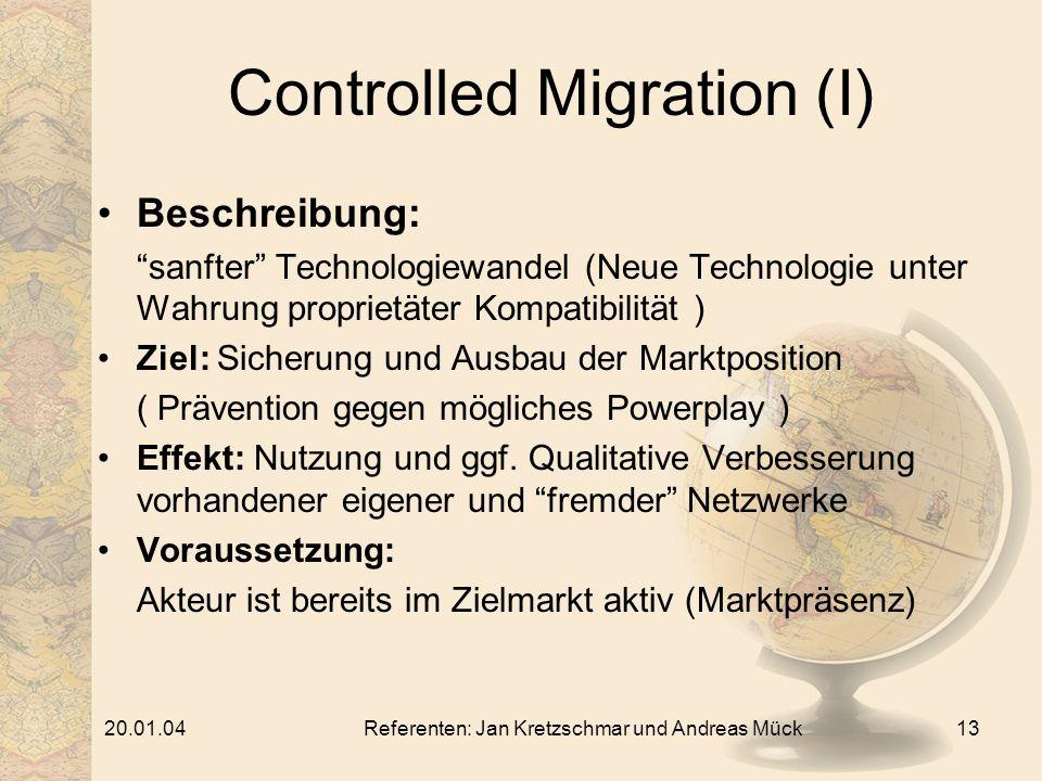 20.01.04Referenten: Jan Kretzschmar und Andreas Mück13 Controlled Migration (I) Beschreibung: sanfter Technologiewandel (Neue Technologie unter Wahrung proprietäter Kompatibilität ) Ziel: Sicherung und Ausbau der Marktposition ( Prävention gegen mögliches Powerplay ) Effekt: Nutzung und ggf.