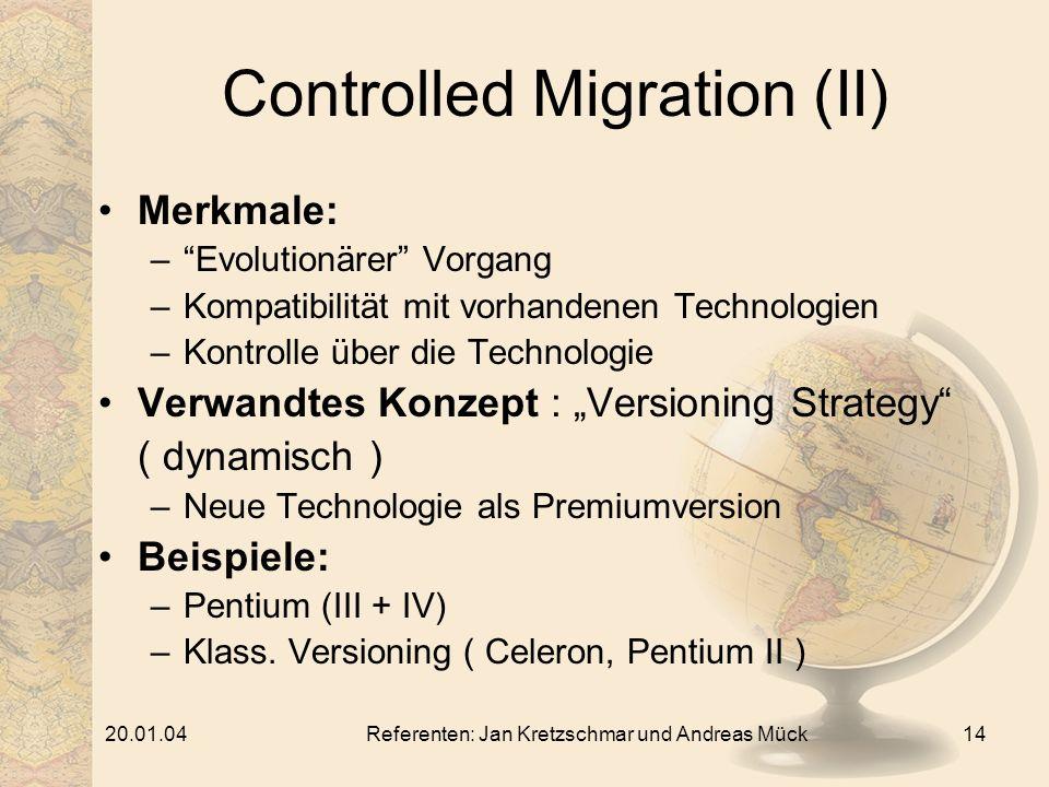 20.01.04Referenten: Jan Kretzschmar und Andreas Mück14 Controlled Migration (II) Merkmale: –Evolutionärer Vorgang –Kompatibilität mit vorhandenen Technologien –Kontrolle über die Technologie Verwandtes Konzept : Versioning Strategy ( dynamisch ) –Neue Technologie als Premiumversion Beispiele: –Pentium (III + IV) –Klass.