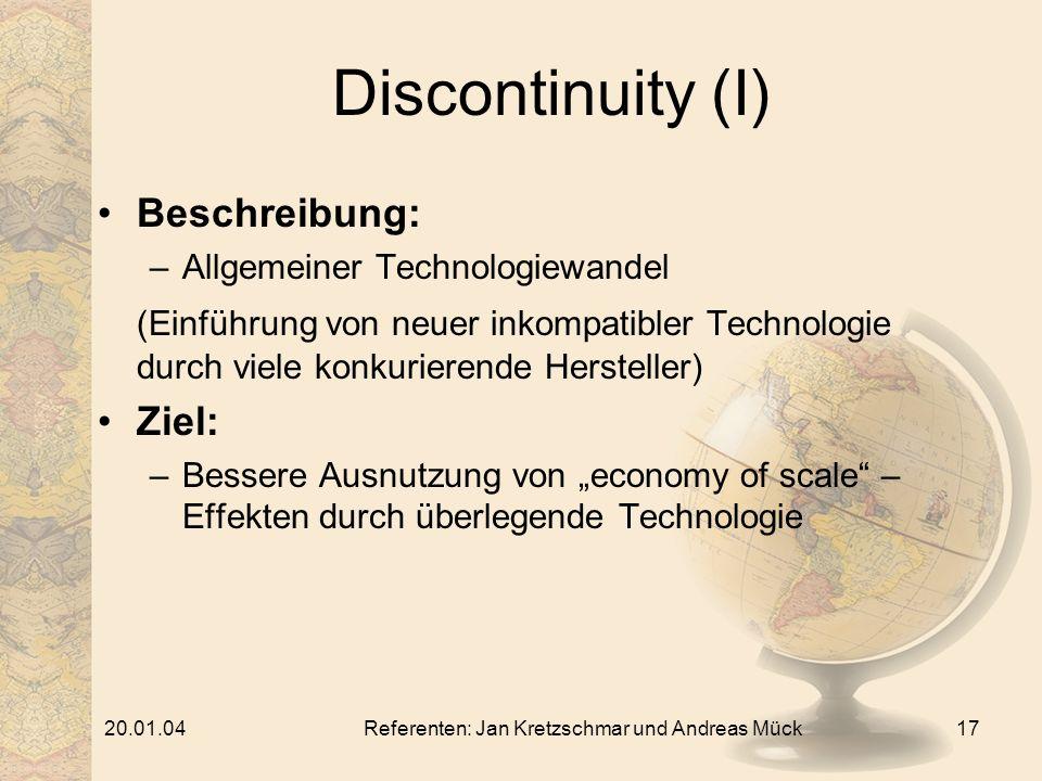 20.01.04Referenten: Jan Kretzschmar und Andreas Mück17 Discontinuity (I) Beschreibung: –Allgemeiner Technologiewandel (Einführung von neuer inkompatibler Technologie durch viele konkurierende Hersteller) Ziel: –Bessere Ausnutzung von economy of scale – Effekten durch überlegende Technologie