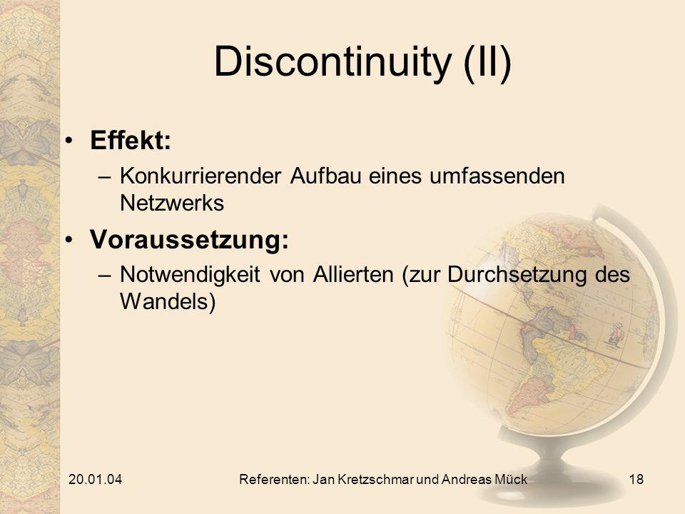 20.01.04Referenten: Jan Kretzschmar und Andreas Mück18 Discontinuity (II) Effekt: –Konkurrierender Aufbau eines umfassenden Netzwerks Voraussetzung: –Notwendigkeit von Allierten (zur Durchsetzung des Wandels)