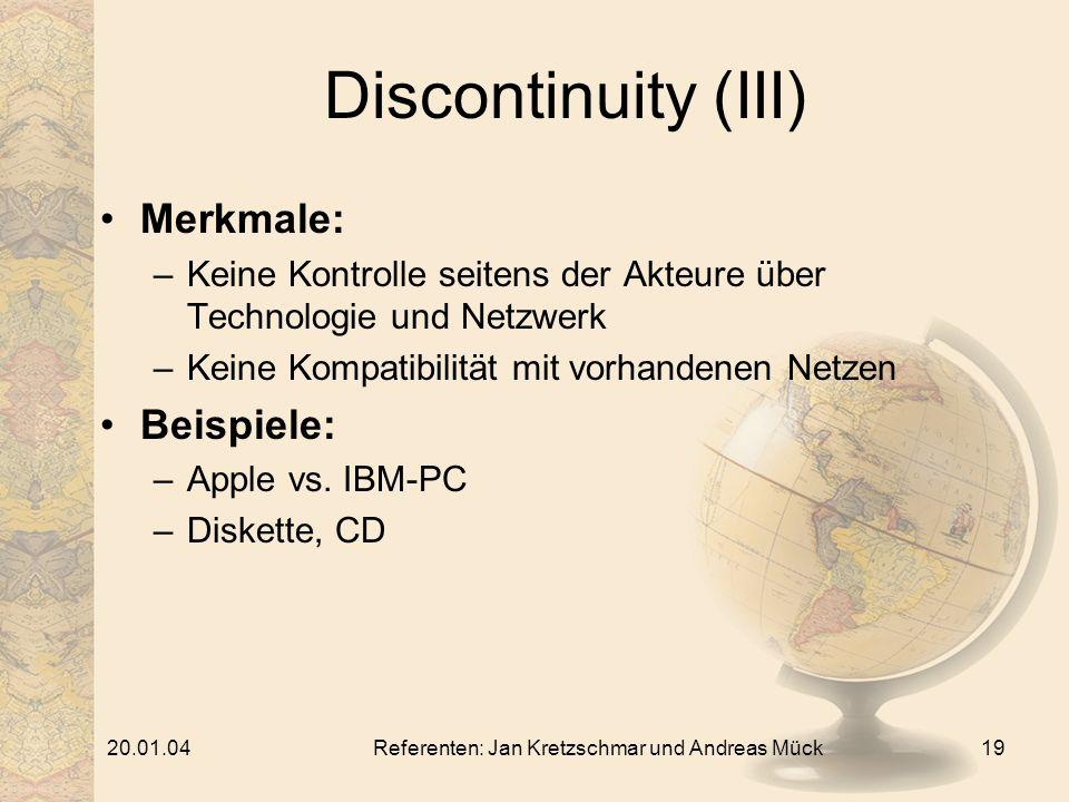 20.01.04Referenten: Jan Kretzschmar und Andreas Mück19 Discontinuity (III) Merkmale: –Keine Kontrolle seitens der Akteure über Technologie und Netzwerk –Keine Kompatibilität mit vorhandenen Netzen Beispiele: –Apple vs.
