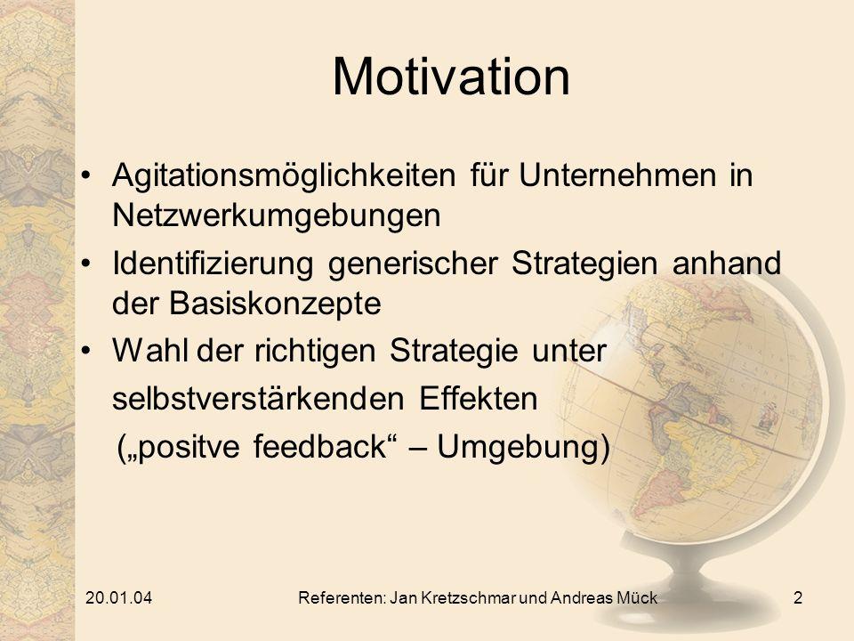 20.01.04Referenten: Jan Kretzschmar und Andreas Mück2 Motivation Agitationsmöglichkeiten für Unternehmen in Netzwerkumgebungen Identifizierung generischer Strategien anhand der Basiskonzepte Wahl der richtigen Strategie unter selbstverstärkenden Effekten (positve feedback – Umgebung)