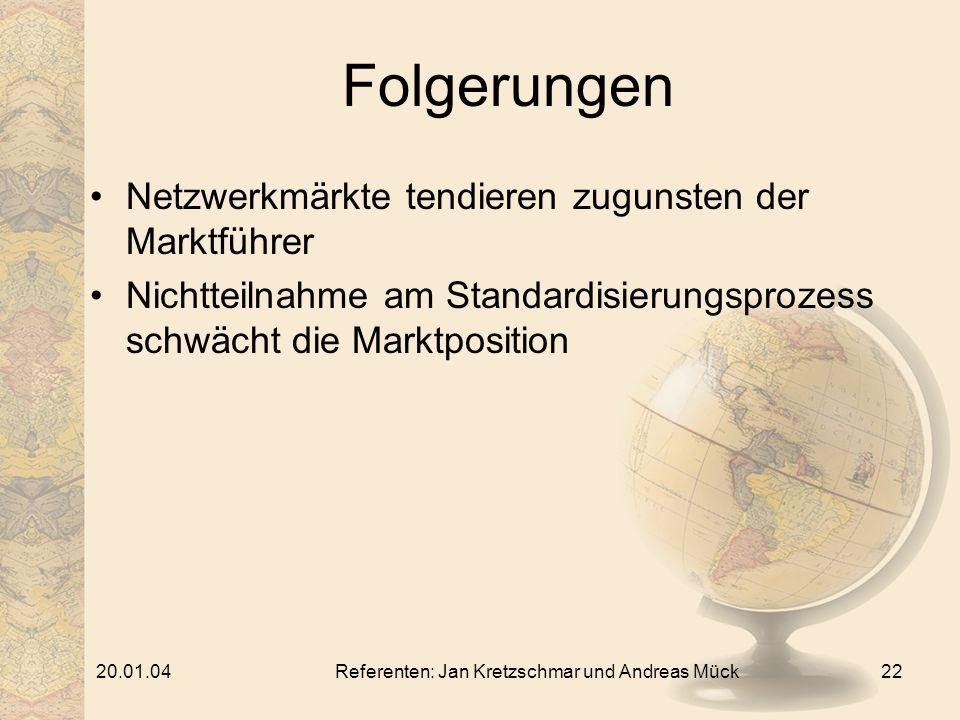 20.01.04Referenten: Jan Kretzschmar und Andreas Mück22 Folgerungen Netzwerkmärkte tendieren zugunsten der Marktführer Nichtteilnahme am Standardisierungsprozess schwächt die Marktposition