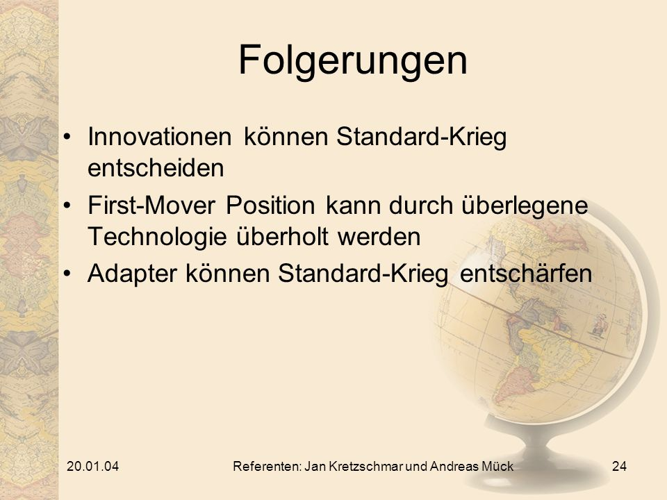 20.01.04Referenten: Jan Kretzschmar und Andreas Mück24 Folgerungen Innovationen können Standard-Krieg entscheiden First-Mover Position kann durch überlegene Technologie überholt werden Adapter können Standard-Krieg entschärfen
