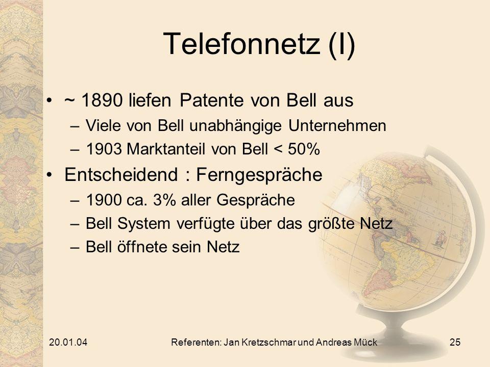 20.01.04Referenten: Jan Kretzschmar und Andreas Mück25 Telefonnetz (I) ~ 1890 liefen Patente von Bell aus –Viele von Bell unabhängige Unternehmen –1903 Marktanteil von Bell < 50% Entscheidend : Ferngespräche –1900 ca.
