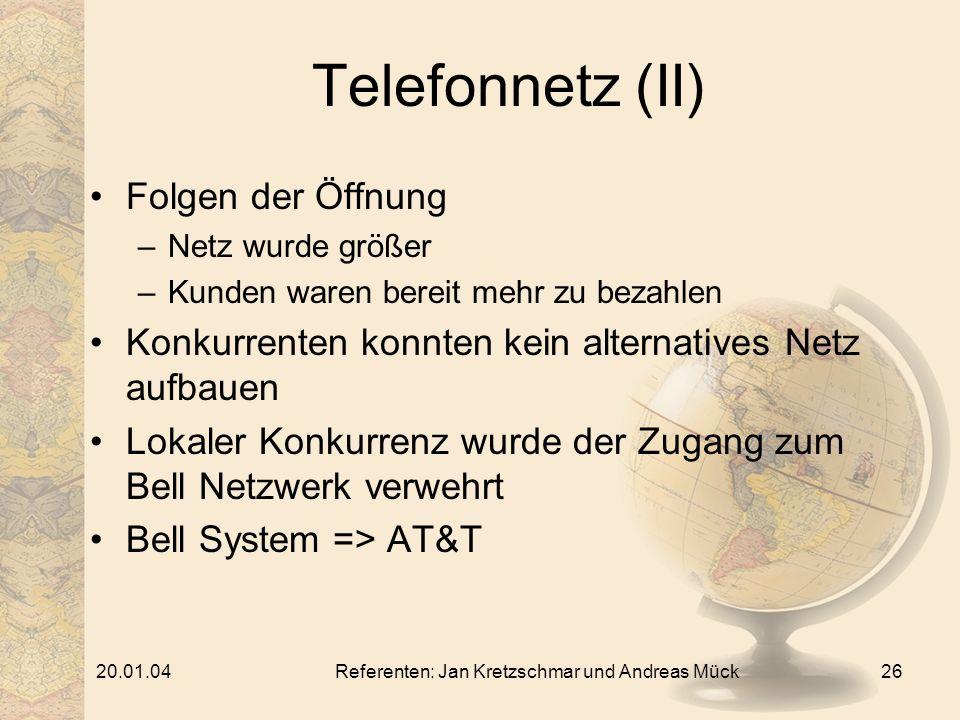 20.01.04Referenten: Jan Kretzschmar und Andreas Mück26 Telefonnetz (II) Folgen der Öffnung –Netz wurde größer –Kunden waren bereit mehr zu bezahlen Konkurrenten konnten kein alternatives Netz aufbauen Lokaler Konkurrenz wurde der Zugang zum Bell Netzwerk verwehrt Bell System => AT&T