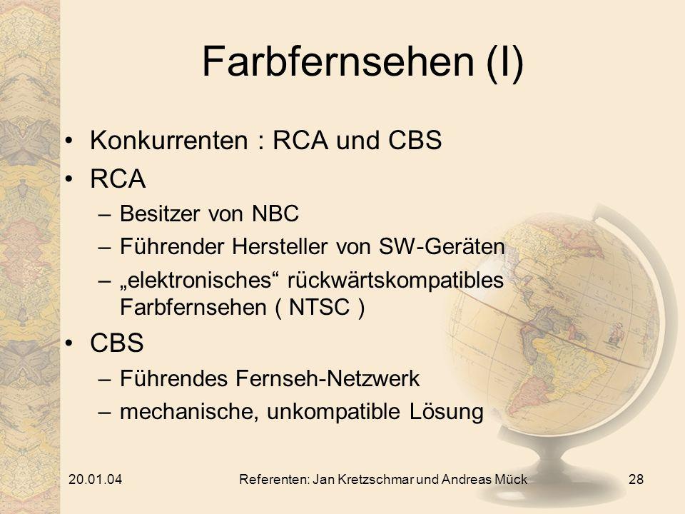 20.01.04Referenten: Jan Kretzschmar und Andreas Mück28 Farbfernsehen (I) Konkurrenten : RCA und CBS RCA –Besitzer von NBC –Führender Hersteller von SW-Geräten –elektronisches rückwärtskompatibles Farbfernsehen ( NTSC ) CBS –Führendes Fernseh-Netzwerk –mechanische, unkompatible Lösung