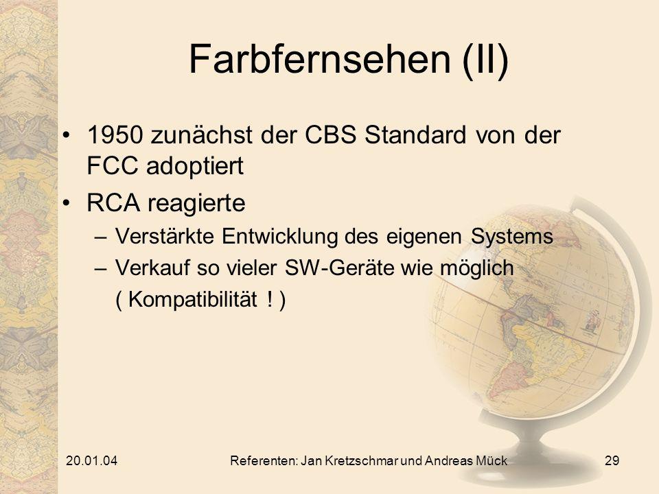 20.01.04Referenten: Jan Kretzschmar und Andreas Mück29 Farbfernsehen (II) 1950 zunächst der CBS Standard von der FCC adoptiert RCA reagierte –Verstärkte Entwicklung des eigenen Systems –Verkauf so vieler SW-Geräte wie möglich ( Kompatibilität .