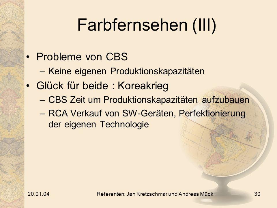 20.01.04Referenten: Jan Kretzschmar und Andreas Mück30 Farbfernsehen (III) Probleme von CBS –Keine eigenen Produktionskapazitäten Glück für beide : Koreakrieg –CBS Zeit um Produktionskapazitäten aufzubauen –RCA Verkauf von SW-Geräten, Perfektionierung der eigenen Technologie