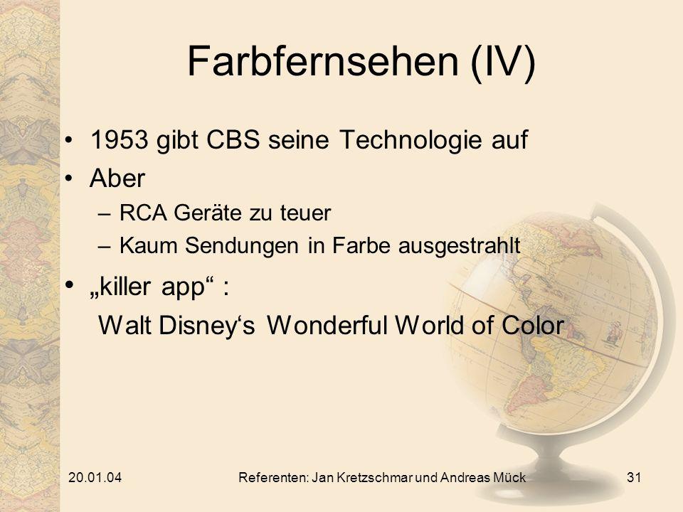 20.01.04Referenten: Jan Kretzschmar und Andreas Mück31 Farbfernsehen (IV) 1953 gibt CBS seine Technologie auf Aber –RCA Geräte zu teuer –Kaum Sendungen in Farbe ausgestrahlt killer app : Walt Disneys Wonderful World of Color