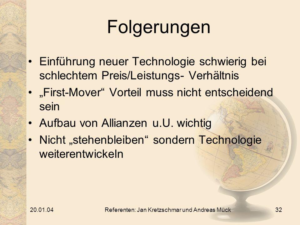 20.01.04Referenten: Jan Kretzschmar und Andreas Mück32 Folgerungen Einführung neuer Technologie schwierig bei schlechtem Preis/Leistungs- Verhältnis First-Mover Vorteil muss nicht entscheidend sein Aufbau von Allianzen u.U.