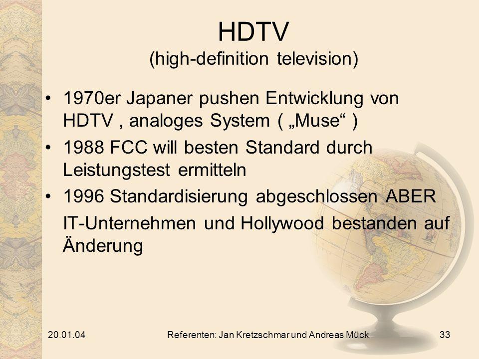 20.01.04Referenten: Jan Kretzschmar und Andreas Mück33 HDTV (high-definition television) 1970er Japaner pushen Entwicklung von HDTV, analoges System ( Muse ) 1988 FCC will besten Standard durch Leistungstest ermitteln 1996 Standardisierung abgeschlossen ABER IT-Unternehmen und Hollywood bestanden auf Änderung