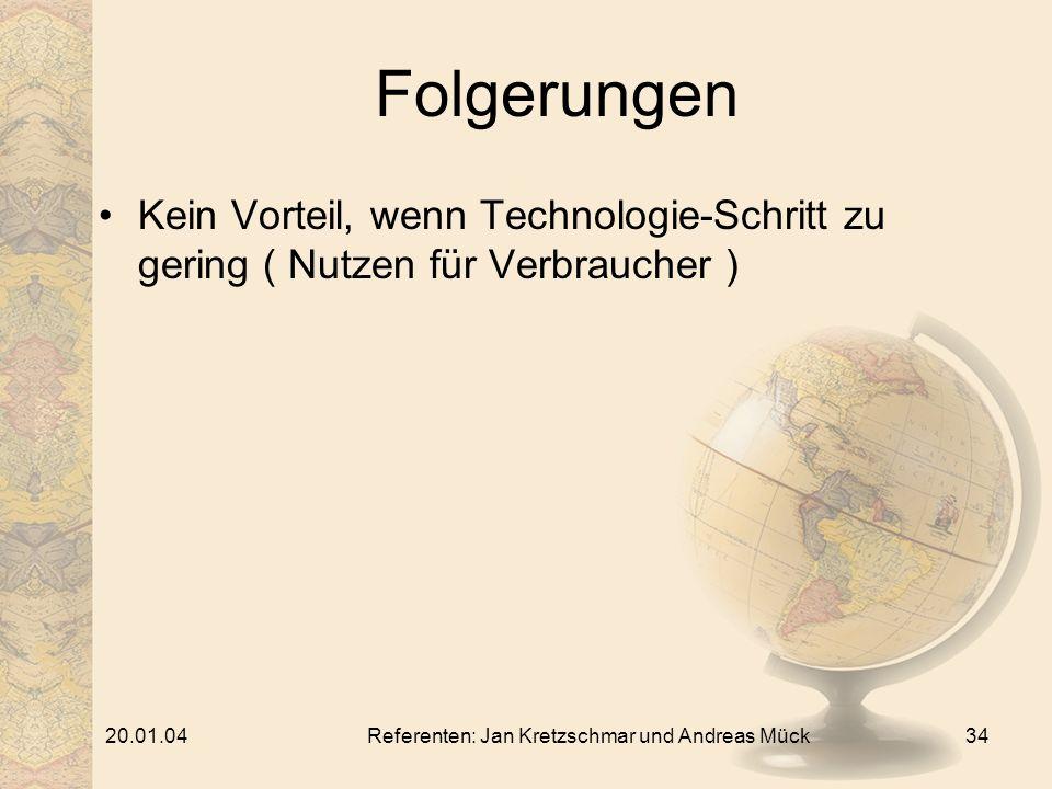 20.01.04Referenten: Jan Kretzschmar und Andreas Mück34 Folgerungen Kein Vorteil, wenn Technologie-Schritt zu gering ( Nutzen für Verbraucher )