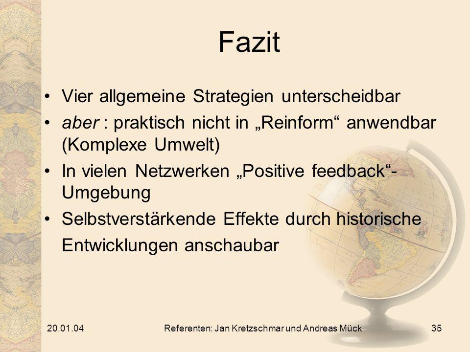 20.01.04Referenten: Jan Kretzschmar und Andreas Mück35 Fazit Vier allgemeine Strategien unterscheidbar aber : praktisch nicht in Reinform anwendbar (Komplexe Umwelt) In vielen Netzwerken Positive feedback- Umgebung Selbstverstärkende Effekte durch historische Entwicklungen anschaubar