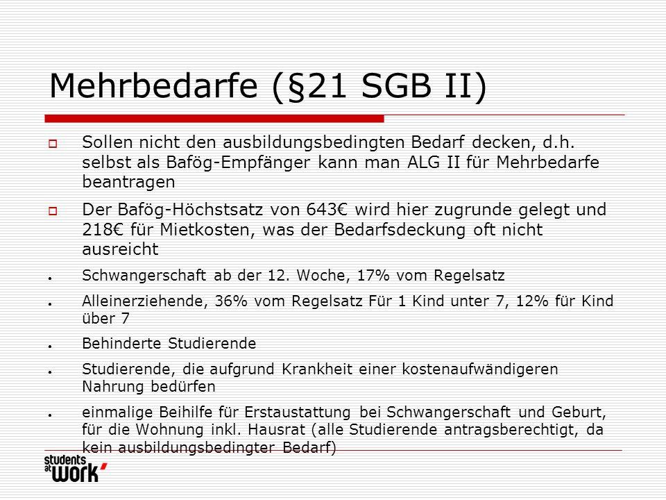 Mehrbedarfe (§21 SGB II) Sollen nicht den ausbildungsbedingten Bedarf decken, d.h. selbst als Bafög-Empfänger kann man ALG II für Mehrbedarfe beantrag