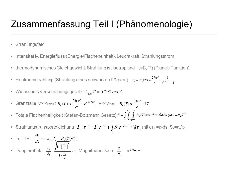 Zusammenfassung Teil I (Phänomenologie) Strahlungsfeld Intensität I ν, Energiefluss (Energie/Flächeneinheit), Leuchtkraft, Strahlungsstrom thermodynam