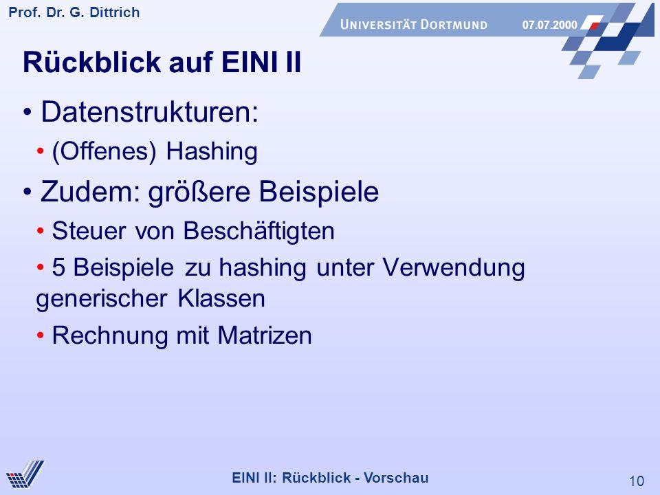 10 Prof. Dr. G. Dittrich 07.07.2000 EINI II: Rückblick - Vorschau Rückblick auf EINI II Datenstrukturen: (Offenes) Hashing Zudem: größere Beispiele St