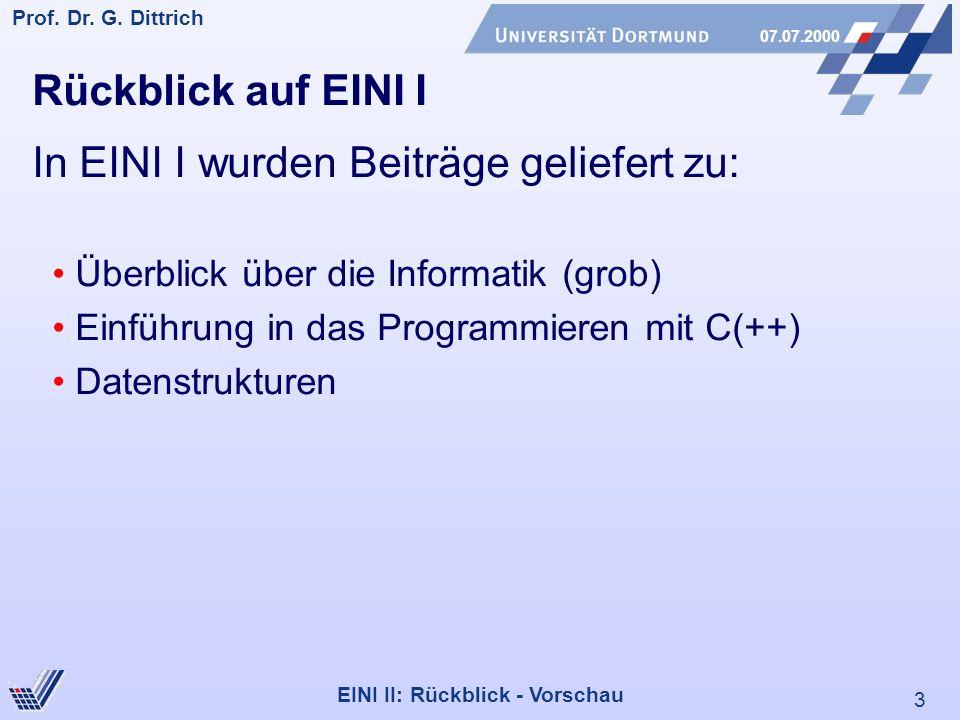 3 Prof. Dr. G. Dittrich 07.07.2000 EINI II: Rückblick - Vorschau Rückblick auf EINI I In EINI I wurden Beiträge geliefert zu: Überblick über die Infor