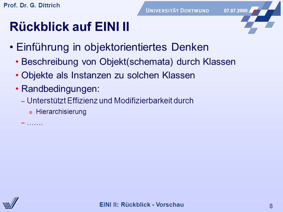 8 Prof. Dr. G. Dittrich 07.07.2000 EINI II: Rückblick - Vorschau Rückblick auf EINI II Einführung in objektorientiertes Denken Beschreibung von Objekt