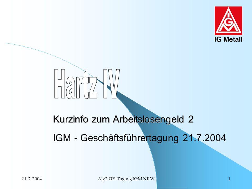 21.7.2004Alg2 GF-Tagung IGM NRW1 Kurzinfo zum Arbeitslosengeld 2 IGM - Geschäftsführertagung 21.7.2004