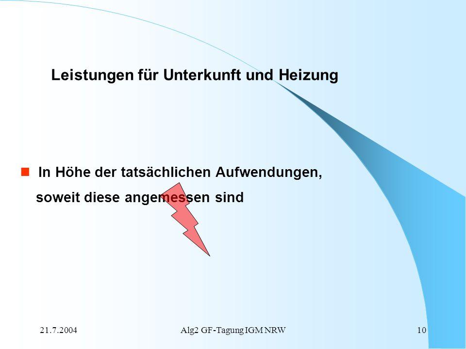 21.7.2004Alg2 GF-Tagung IGM NRW10 Leistungen für Unterkunft und Heizung In Höhe der tatsächlichen Aufwendungen, soweit diese angemessen sind