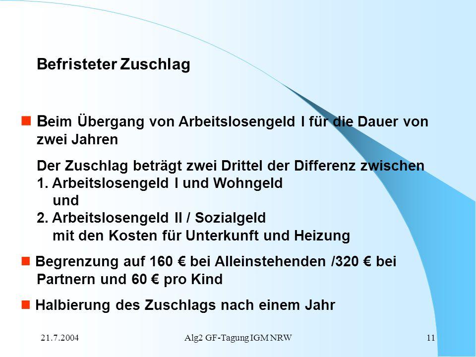 21.7.2004Alg2 GF-Tagung IGM NRW11 Befristeter Zuschlag B eim Übergang von Arbeitslosengeld I für die Dauer von zwei Jahren Der Zuschlag beträgt zwei D