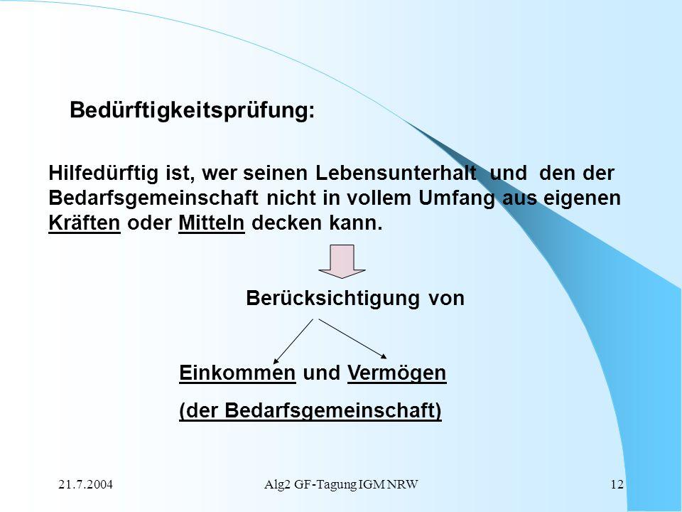 21.7.2004Alg2 GF-Tagung IGM NRW12 Bedürftigkeitsprüfung: Hilfedürftig ist, wer seinen Lebensunterhalt und den der Bedarfsgemeinschaft nicht in vollem