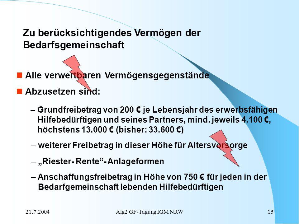 21.7.2004Alg2 GF-Tagung IGM NRW15 Alle verwertbaren Vermögensgegenstände Abzusetzen sind: – Grundfreibetrag von 200 je Lebensjahr des erwerbsfähigen H
