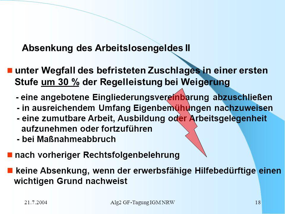 21.7.2004Alg2 GF-Tagung IGM NRW18 Absenkung des Arbeitslosengeldes II unter Wegfall des befristeten Zuschlages in einer ersten Stufe um 30 % der Regel