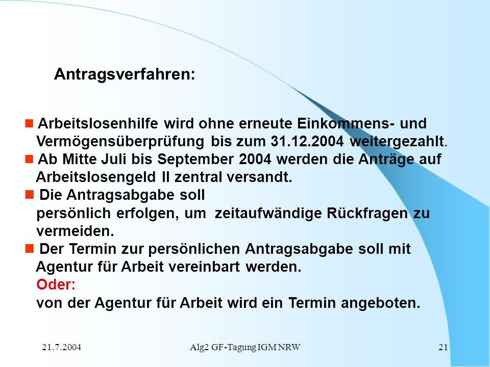 21.7.2004Alg2 GF-Tagung IGM NRW21 Antragsverfahren: Arbeitslosenhilfe wird ohne erneute Einkommens- und Vermögensüberprüfung bis zum 31.12.2004 weiter