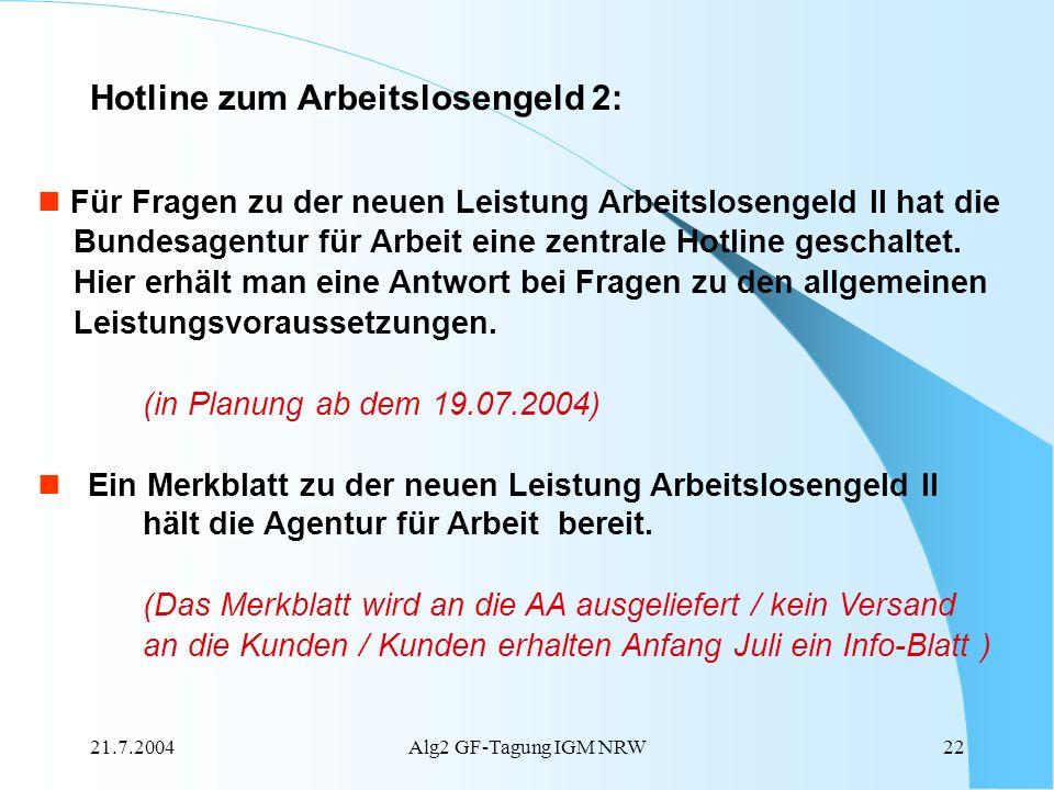 21.7.2004Alg2 GF-Tagung IGM NRW22 Hotline zum Arbeitslosengeld 2: Für Fragen zu der neuen Leistung Arbeitslosengeld II hat die Bundesagentur für Arbei