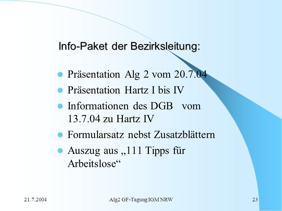 21.7.2004Alg2 GF-Tagung IGM NRW23 Info-Paket der Bezirksleitung: Präsentation Alg 2 vom 20.7.04 Präsentation Hartz I bis IV Informationen des DGB vom