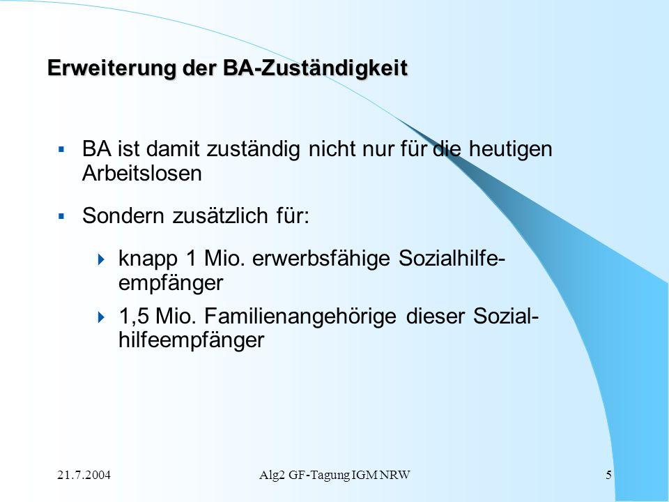 21.7.2004Alg2 GF-Tagung IGM NRW5 Erweiterung der BA-Zuständigkeit BA ist damit zuständig nicht nur für die heutigen Arbeitslosen Sondern zusätzlich fü