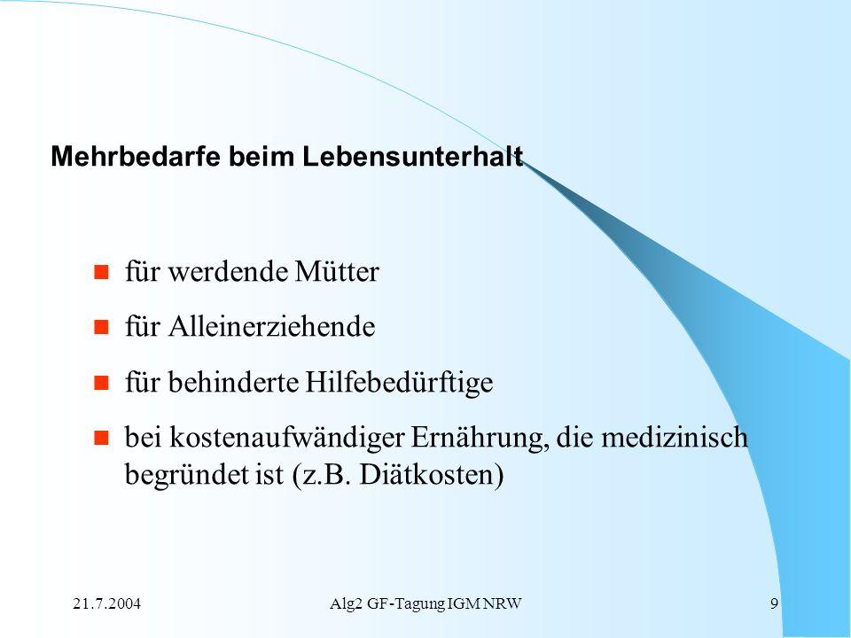 21.7.2004Alg2 GF-Tagung IGM NRW9 für werdende Mütter für Alleinerziehende für behinderte Hilfebedürftige bei kostenaufwändiger Ernährung, die medizini