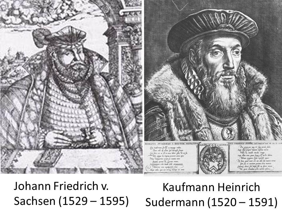 Kaufmann Heinrich Sudermann (1520 – 1591) Johann Friedrich v. Sachsen (1529 – 1595)