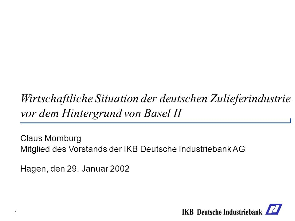 1 Wirtschaftliche Situation der deutschen Zulieferindustrie vor dem Hintergrund von Basel II Claus Momburg Mitglied des Vorstands der IKB Deutsche Industriebank AG Hagen, den 29.