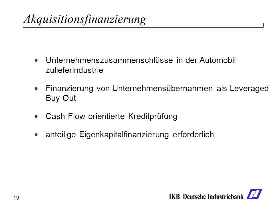 19 Unternehmenszusammenschlüsse in der Automobil- zulieferindustrie Finanzierung von Unternehmensübernahmen als Leveraged Buy Out Cash-Flow-orientierte Kreditprüfung anteilige Eigenkapitalfinanzierung erforderlich Akquisitionsfinanzierung