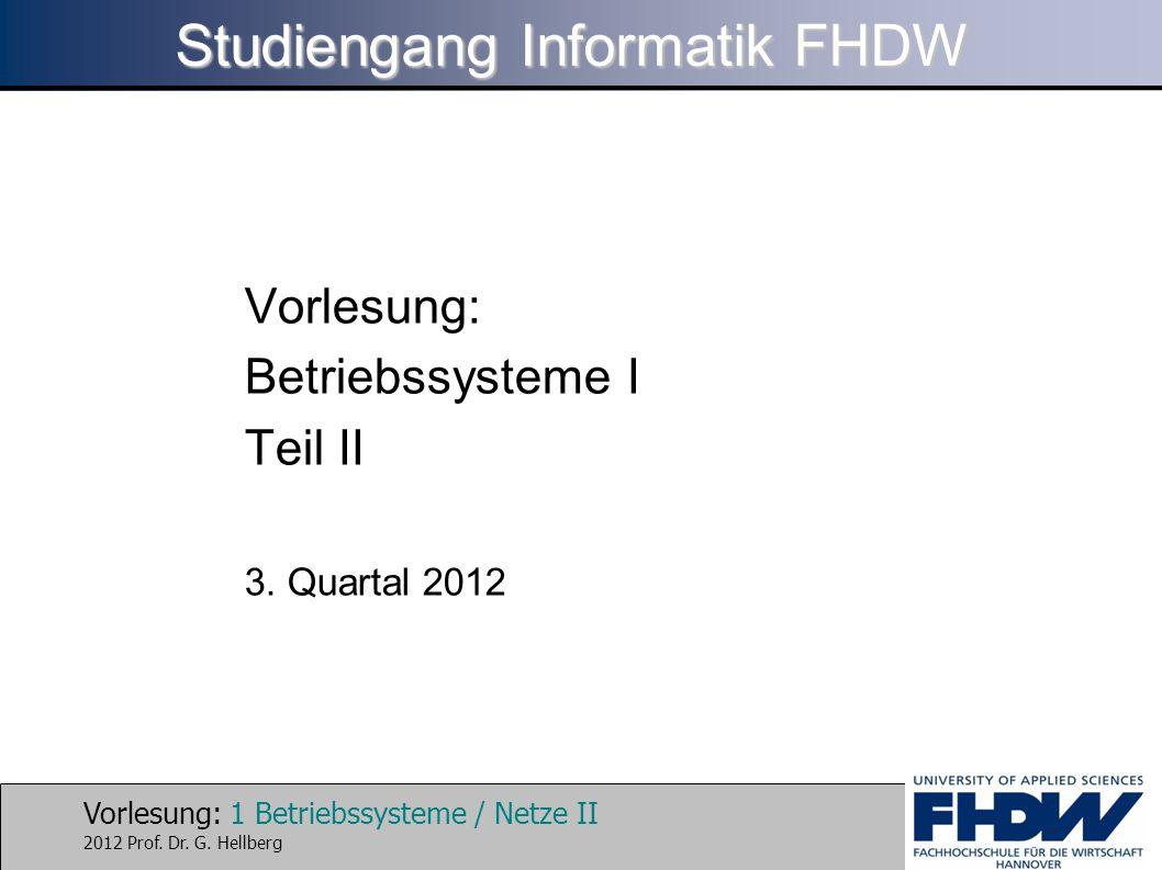 Vorlesung: 1 Betriebssysteme / Netze II 2012 Prof. Dr. G. Hellberg Studiengang Informatik FHDW Vorlesung: Betriebssysteme I Teil II 3. Quartal 2012