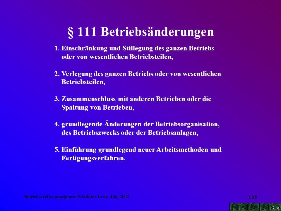 Betriebsverfassungsgesetz II Günter Lenz July 2002 105 § 111 Betriebsänderungen 1. Einschränkung und Stillegung des ganzen Betriebs oder von wesentlic