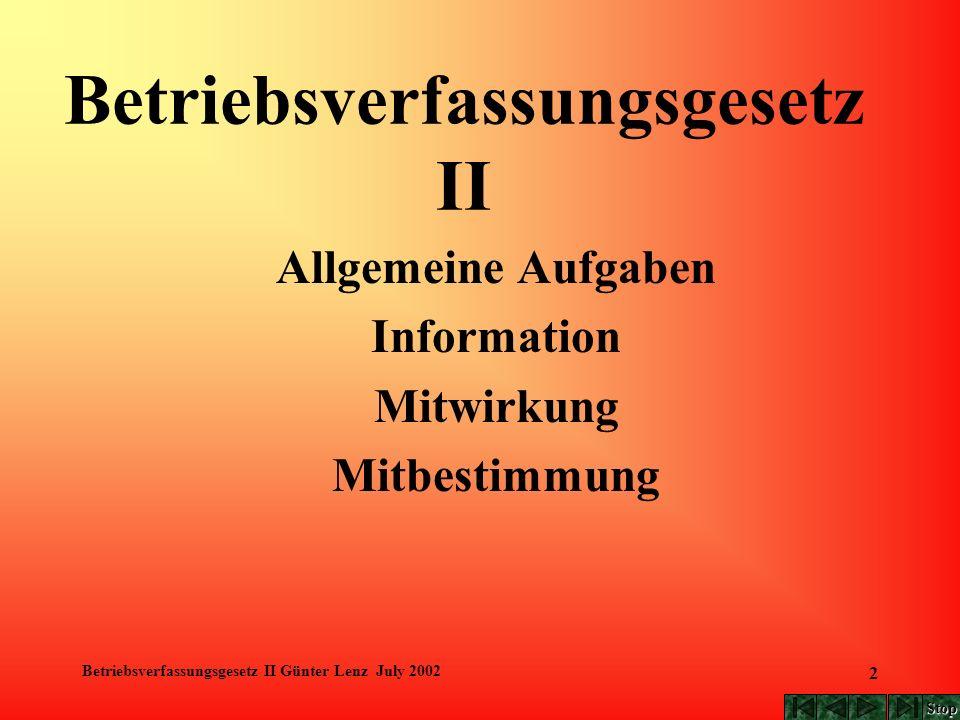 Betriebsverfassungsgesetz II Günter Lenz July 2002 2 Betriebsverfassungsgesetz II Allgemeine Aufgaben Information Mitwirkung Mitbestimmung Stop