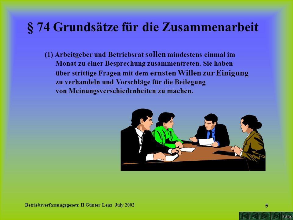 Betriebsverfassungsgesetz II Günter Lenz July 2002 6 § 74 Grundsätze für die Zusammenarbeit (2) Maßnahmen des Arbeitskampfes zwischen Arbeitgeber und Betriebsrat sind unzulässig; Arbeitskämpfe tariffähiger Parteien werden hierdurch nicht berührt.