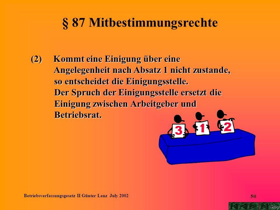 Betriebsverfassungsgesetz II Günter Lenz July 2002 50 § 87 Mitbestimmungsrechte (2) Kommt eine Einigung über eine Angelegenheit nach Absatz 1 nicht zu