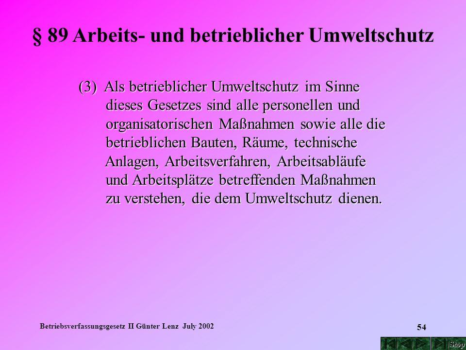 Betriebsverfassungsgesetz II Günter Lenz July 2002 54 § 89 Arbeits- und betrieblicher Umweltschutz (3) Als betrieblicher Umweltschutz im Sinne dieses
