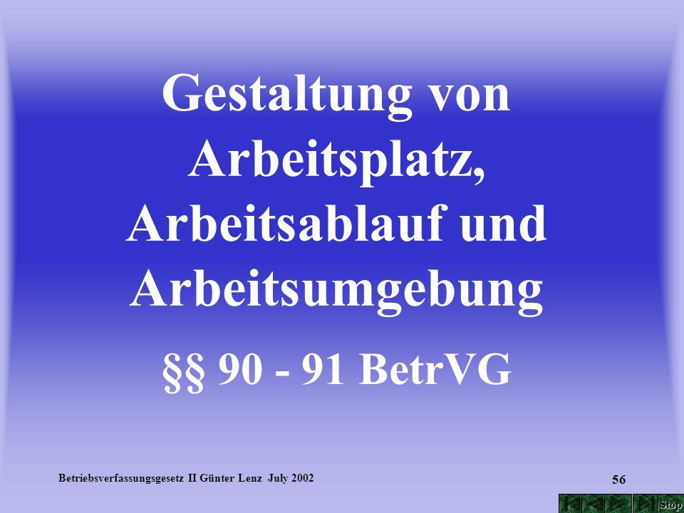 Betriebsverfassungsgesetz II Günter Lenz July 2002 56 Gestaltung von Arbeitsplatz, Arbeitsablauf und Arbeitsumgebung §§ 90 - 91 BetrVG Stop