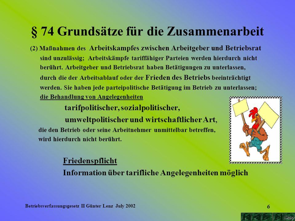 Betriebsverfassungsgesetz II Günter Lenz July 2002 87 § 102 Mitbestimmung bei Kündigungen (6) Arbeitgeber und Betriebsrat können vereinbaren, dass Kündigungen der Zustimmung des Betriebsrats bedürfen und dass bei Meinungsverschiedenheiten über die Berechtigung der Nichterteilung der Zustimmung die Einigungsstelle entscheidet.