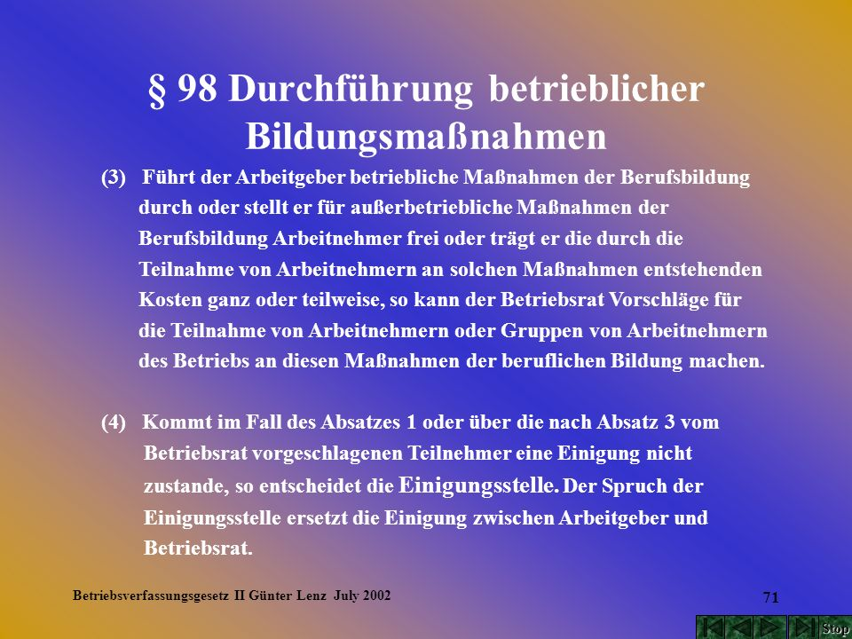 Betriebsverfassungsgesetz II Günter Lenz July 2002 71 § 98 Durchführung betrieblicher Bildungsmaßnahmen (3) Führt der Arbeitgeber betriebliche Maßnahm